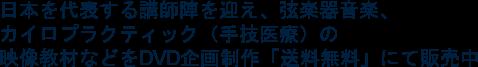 日本を代表する講師陣を迎え、弦楽器音楽、 カイロプラクティック(手技医療)の 映像教材などをDVD企画制作「送料無料」にて販売中